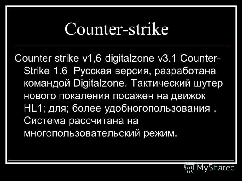 Counter-strike Counter strike v1,6 digitalzone v3.1 Counter- Strike 1.6 Русская версия, разработана командой Digitalzone. Тактический шутер нового покаления посажен на движок HL1; для; более удобногопользования. Система рассчитана на многопользовател