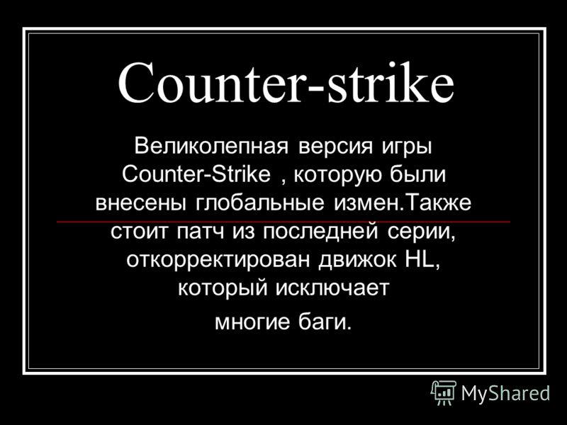 Counter-strike Великолепная версия игры Counter-Strike, которую были внесены глобальные измен.Также стоит патч из последней серии, откорректирован движок HL, который исключает многие баги.