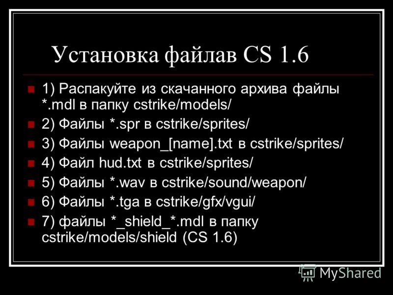Установка файлав CS 1.6 1) Распакуйте из скачанного архива файлы *.mdl в папку cstrike/models/ 2) Файлы *.spr в cstrike/sprites/ 3) Файлы weapon_[name].txt в cstrike/sprites/ 4) Файл hud.txt в cstrike/sprites/ 5) Файлы *.wav в cstrike/sound/weapon/ 6