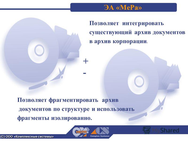 (С) ООО «Комплексные системы» ЭА «МеРа» +-+- Позволяет фрагментировать архив документов по структуре и использовать фрагменты изолированно. Позволяет интегрировать существующий архив документов в архив корпорации.