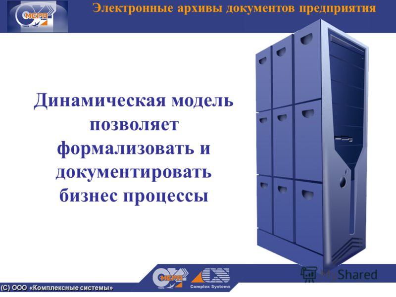 (С) ООО «Комплексные системы» Электронные архивы документов предприятия Динамическая модель позволяет формализовать и документировать бизнес процессы