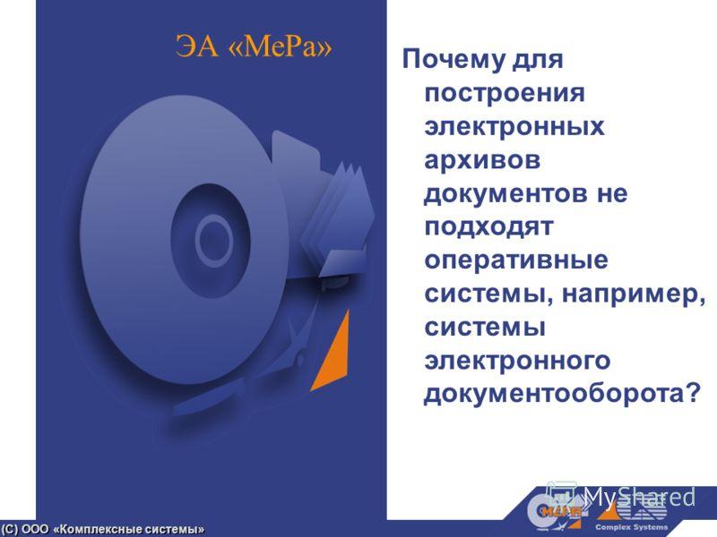 (С) ООО «Комплексные системы» ЭА «МеРа» Почему для построения электронных архивов документов не подходят оперативные системы, например, системы электронного документооборота?