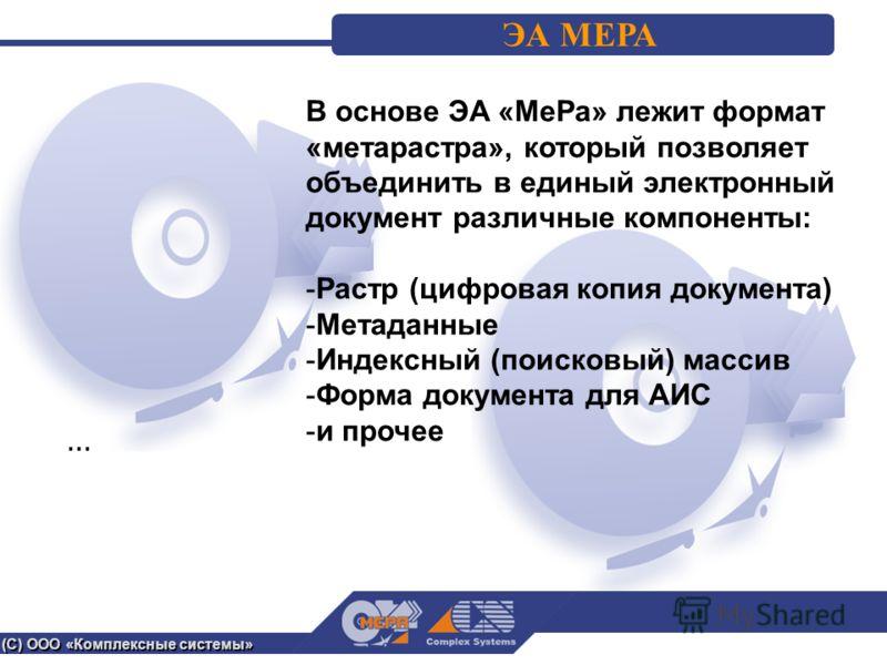 (С) ООО «Комплексные системы» ЭА МЕРА В основе ЭА «МеРа» лежит формат «метарастра», который позволяет объединить в единый электронный документ различные компоненты: -Растр (цифровая копия документа) -Метаданные -Индексный (поисковый) массив -Форма до