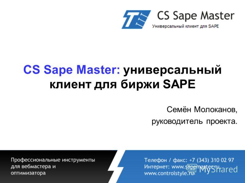 CS Sape Master: универсальный клиент для биржи SAPE Семён Молоканов, руководитель проекта.