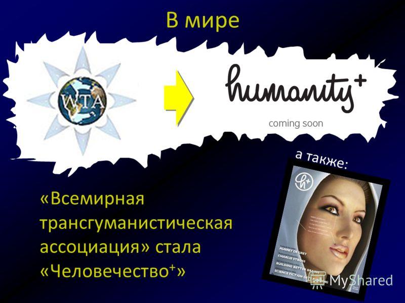 В мире «Всемирная транс гуманистическая ассоциация» стала «Человечество + » а также: