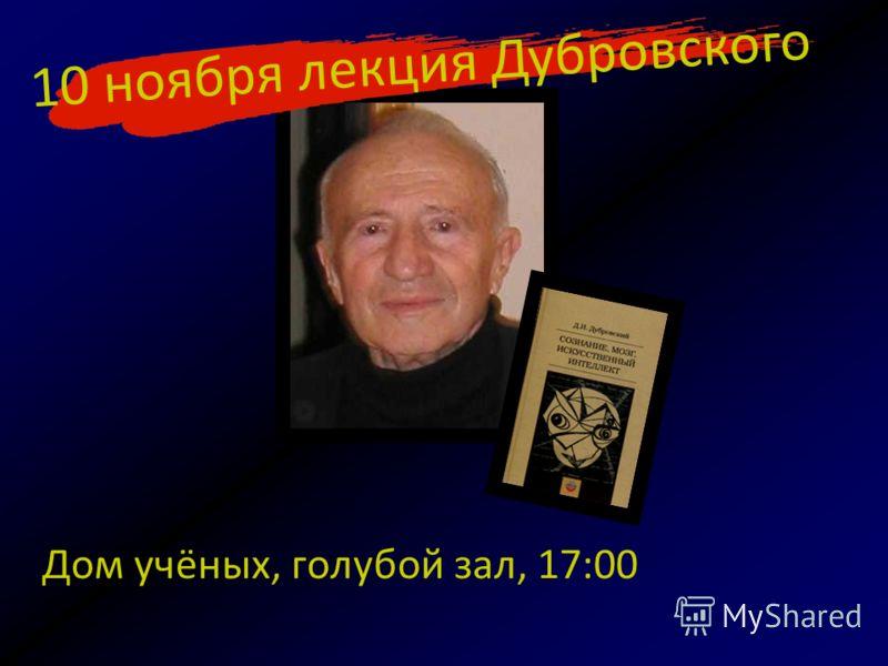 Дом учёных, голубой зал, 17:00 10 ноября лекция Дубровского