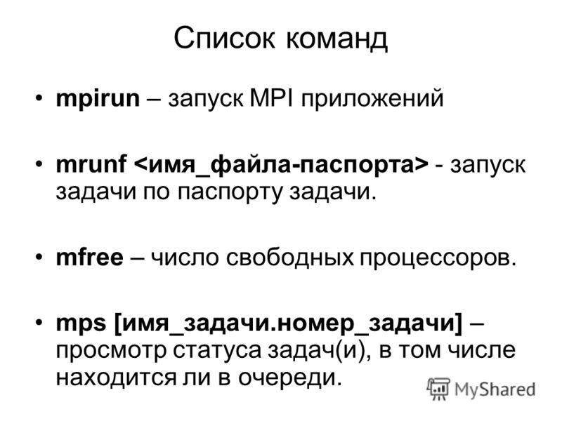 Список команд mpirun – запуск MPI приложений mrunf - запуск задачи по паспорту задачи. mfree – число свободных процессоров. mps [имя_задачи.номер_задачи] – просмотр статуса задач(и), в том числе находится ли в очереди.