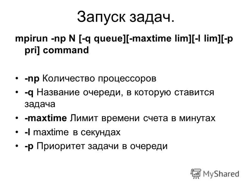Запуск задач. mpirun -np N [-q queue][-maxtime lim][-l lim][-p pri] command -np Количество процессоров -q Название очереди, в которую ставится задача -maxtime Лимит времени счета в минутах -l maxtime в секундах -p Приоритет задачи в очереди