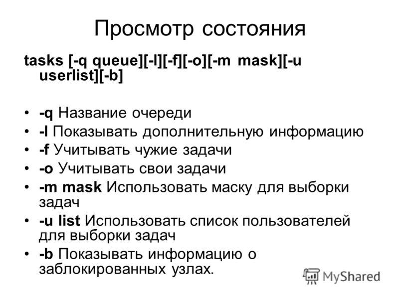 Просмотр состояния tasks [-q queue][-l][-f][-o][-m mask][-u userlist][-b] -q Название очереди -l Показывать дополнительную информацию -f Учитывать чужие задачи -o Учитывать свои задачи -m mask Использовать маску для выборки задач -u list Использовать