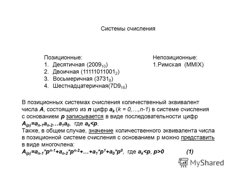 Системы счисления Позиционные: 1.Десятичная (2009 10 ) 2.Двоичная (11111011001 2 ) 3.Восьмеричная (3731 8 ) 4.Шестнадцатеричная(7D9 16 ) Непозиционные: 1.Римская (MMIX) В позиционных системах счисления количественный эквивалент числа А, состоящего из