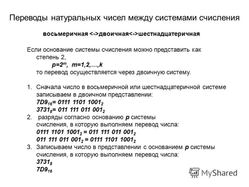 Переводы натуральных чисел между системами счисления восьмеричная двоичная шестнадцатеричная Если основание системы счисления можно представить как степень 2, p=2 m, m=1,2,…,k то перевод осуществляется через двоичную систему. 1.Сначала число в восьме