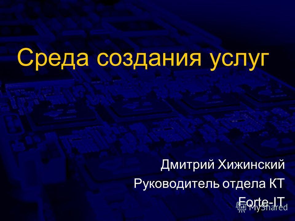 Среда создания услуг Дмитрий Хижинский Руководитель отдела КТ Forte-IT