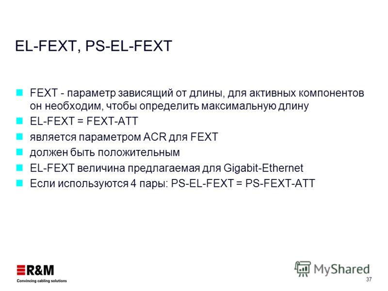 36 FEXT, PS-FEXT Необходимы в случае если на одной стороне находятся более, чем один приемник/передатчик. PS-FEXT если используются все четыре пары (Gigabit-Ethernet) Модули оптимизированы по NEXT, но FEXT не лимитируемый параметр