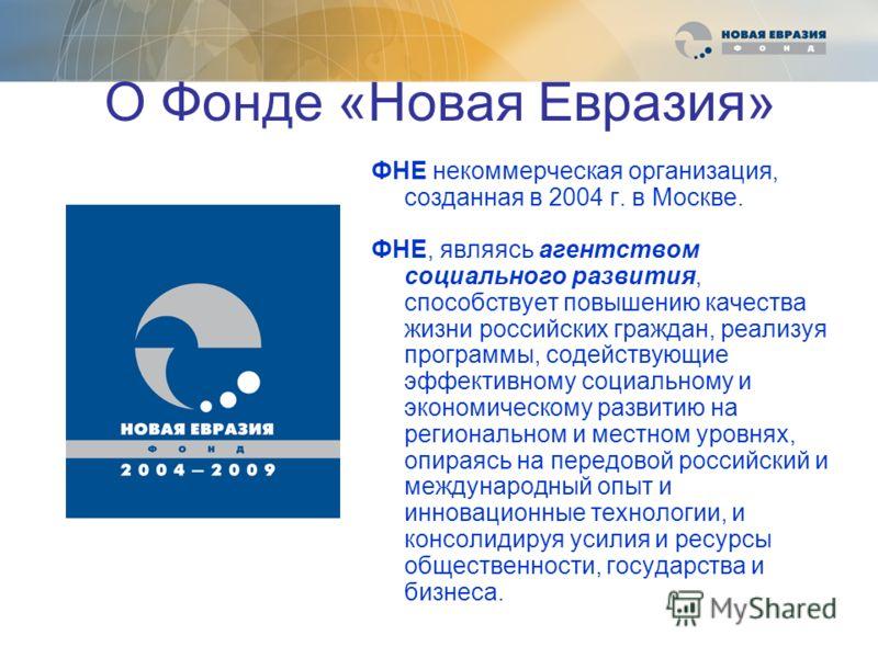 О Фонде «Новая Евразия» ФНЕ некоммерческая организация, созданная в 2004 г. в Москве. ФНЕ, являясь агентством социального развития, способствует повышению качества жизни российских граждан, реализуя программы, содействующие эффективному социальному и