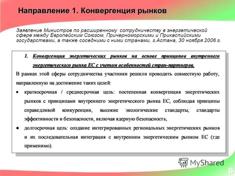 Направление 1. Конвергенция рынков 6 Заявление Министров по расширенному сотрудничеству в энергетической сфере между Европейским Союзом, Причерноморскими и Прикаспийскими государствами, а также соседними с ними странами, г.Астана, 30 ноября 2006 г.