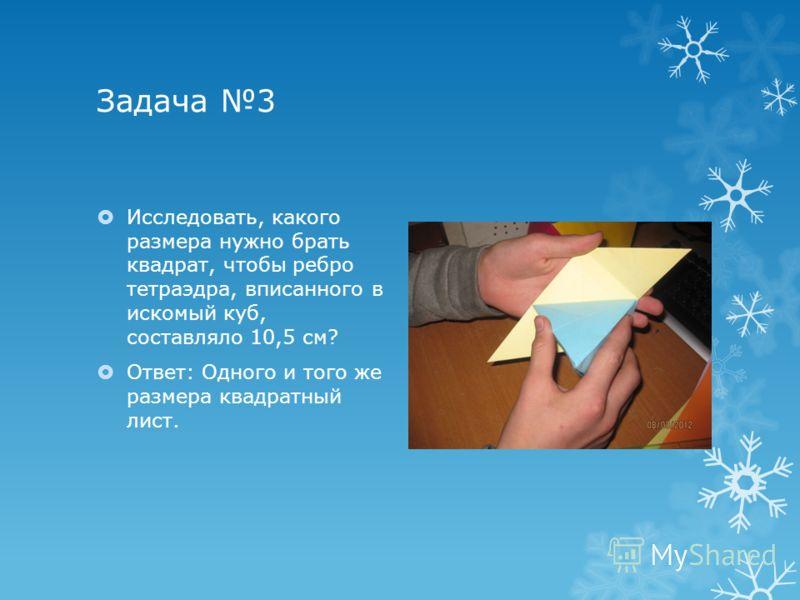Задача 3 Исследовать, какого размера нужно брать квадрат, чтобы ребро тетраэдра, вписанного в искомый куб, составляло 10,5 см? Ответ: Одного и того же размера квадратный лист.