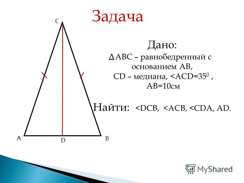 А В СВ С го треугольника А В С D Задача Дано: АВС – равнобедренный с основанием АВ, СD – медиана,
