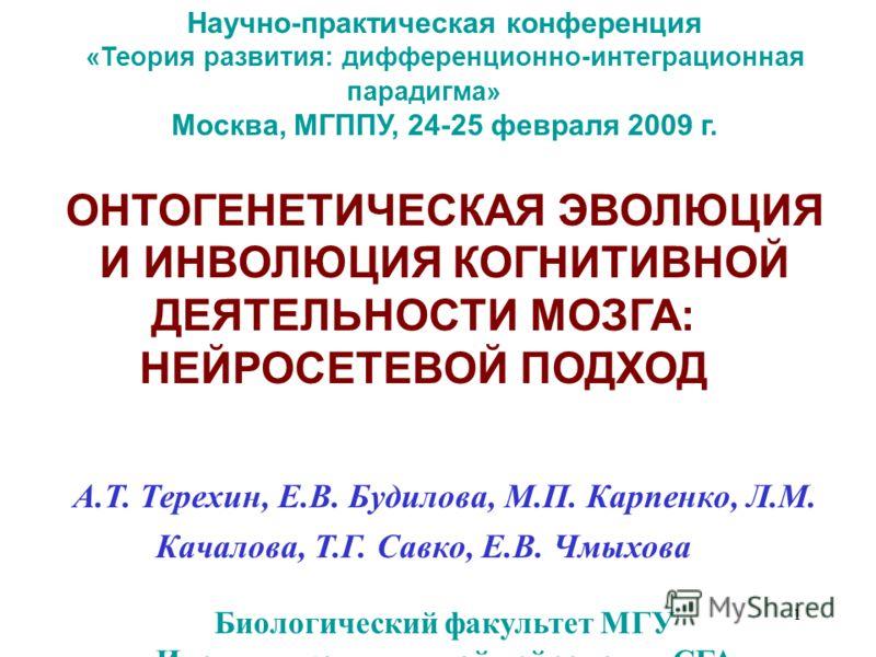 1 Научно-практическая конференция «Теория развития: дифференционно-интеграционная парадигма» Москва, МГППУ, 24-25 февраля 2009 г. ОНТОГЕНЕТИЧЕСКАЯ ЭВОЛЮЦИЯ И ИНВОЛЮЦИЯ КОГНИТИВНОЙ ДЕЯТЕЛЬНОСТИ МОЗГА: НЕЙРОСЕТЕВОЙ ПОДХОД А.Т. Терехин, Е.В. Будилова, М