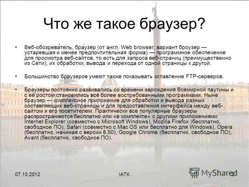 07.08.2012IATK2 Что же такое браузер? Веб-обозрева́тель, бра́узер (от англ. Web browser; вариант броузер устаревшая и менее предпочтительная форма) программное обеспечение для просмотра веб-сайтов, то есть для запроса веб-страниц (преимущественно из