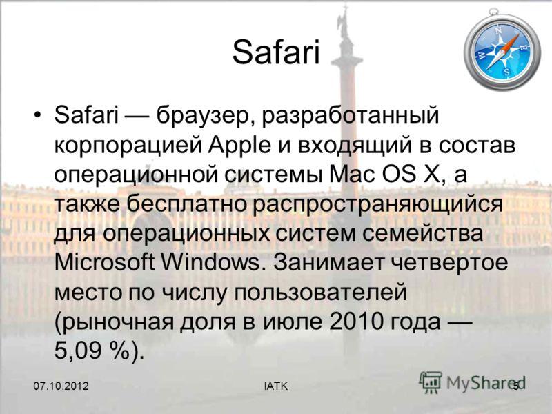 07.08.2012IATK5 Safari Safari браузер, разработанный корпорацией Apple и входящий в состав операционной системы Mac OS X, а также бесплатно распространяющийся для операционных систем семейства Microsoft Windows. Занимает четвертое место по числу поль
