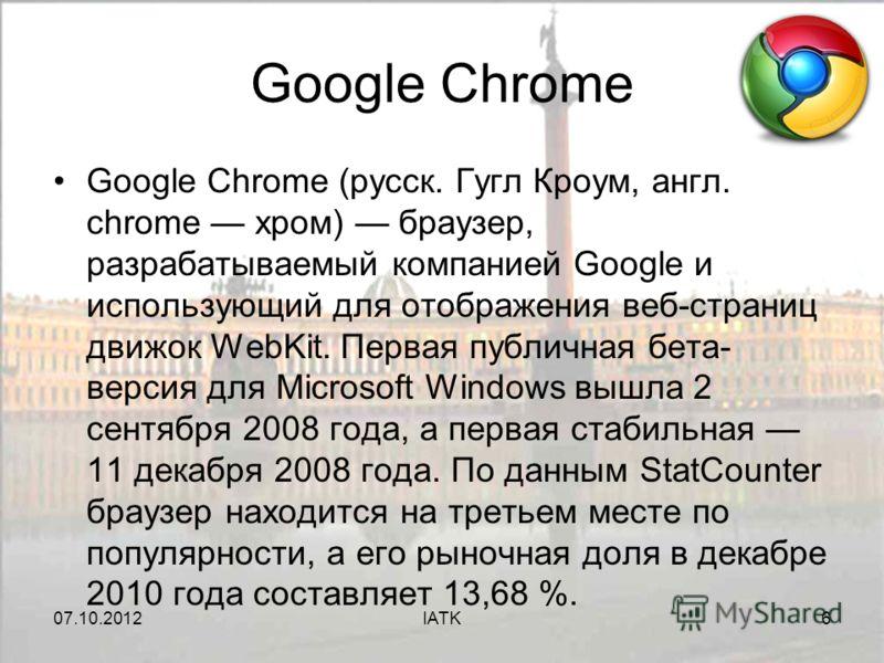 07.08.2012IATK6 Google Chrome Google Chrome (русск. Гугл Кроум, англ. chrome хром) браузер, разрабатываемый компанией Google и использующий для отображения веб-страниц движок WebKit. Первая публичная бета- версия для Microsoft Windows вышла 2 сентябр