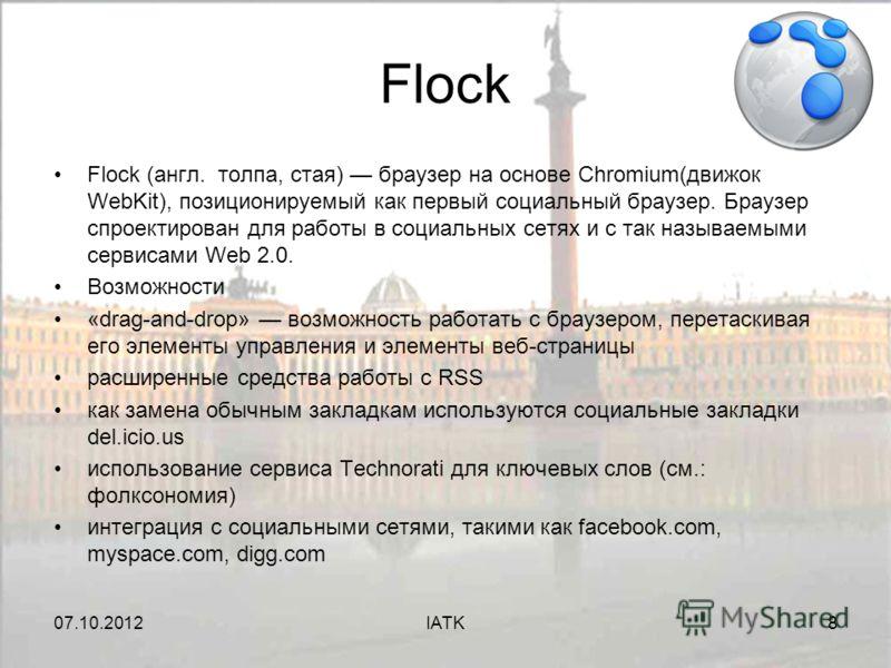 07.08.2012IATK8 Flock Flock (англ. толпа, стая) браузер на основе Chromium(движок WebKit), позиционируемый как первый социальный браузер. Браузер спроектирован для работы в социальных сетях и с так называемыми сервисами Web 2.0. Возможности «drag-and