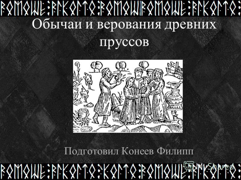 Обычаи и верования древних пруссов Подготовил Конеев Филипп