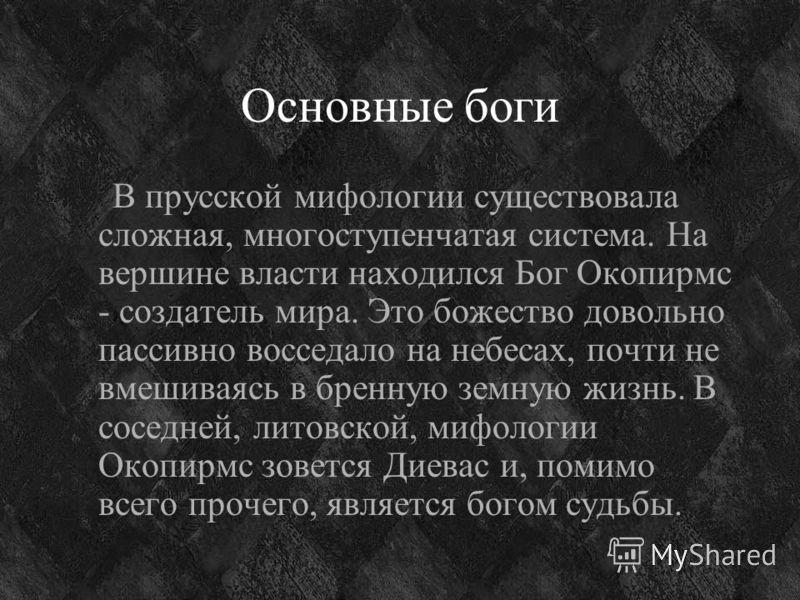 Основные боги В прусской мифологии существовала сложная, многоступенчатая система. На вершине власти находился Бог Окопирмс - создатель мира. Это божество довольно пассивно восседало на небесах, почти не вмешиваясь в бренную земную жизнь. В соседней,