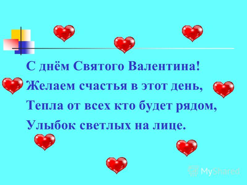 С днём Святого Валентина! Желаем счастья в этот день, Тепла от всех кто будет рядом, Улыбок светлых на лице.