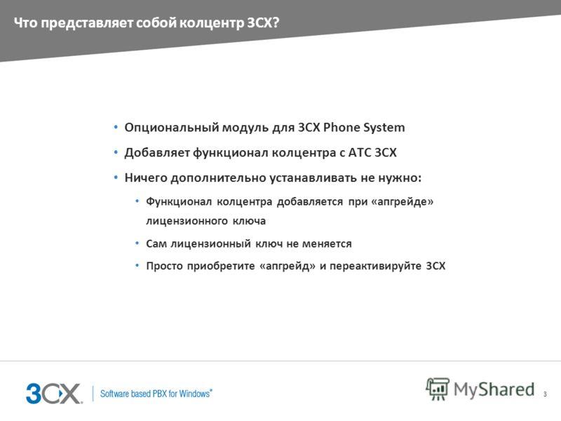 3 Что представляет собой колцентр 3CX? Опциональный модуль для 3CX Phone System Добавляет функционал колцентра с АТС 3CX Ничего дополнительно устанавливать не нужно: Функционал колцентра добавляется при «апгрейде» лицензионного ключа Сам лицензионный