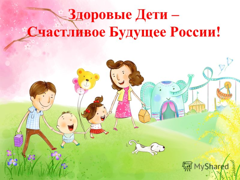 Здоровые Дети – Счастливое Будущее России!