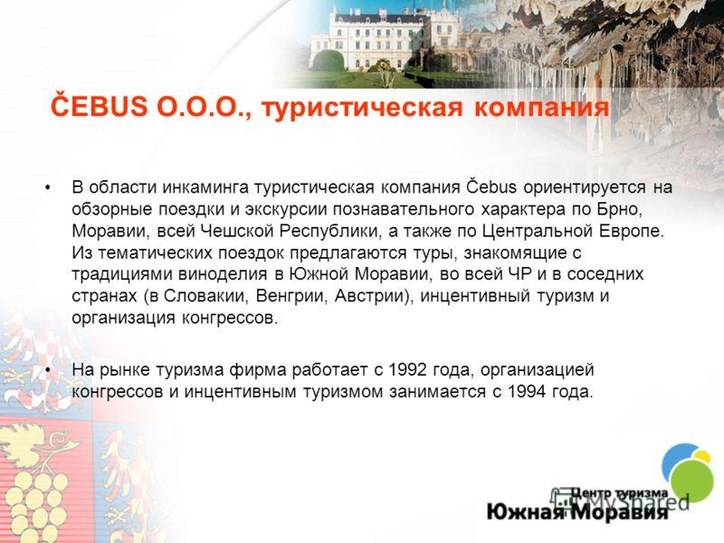 ČEBUS O.O.O., туристическая компания В области инкаминга туристическая компания Čebus ориентируется на обзорные поездки и экскурсии познавательного характера по Брно, Моравии, всей Чешской Республики, а также по Центральной Европе. Из тематических по