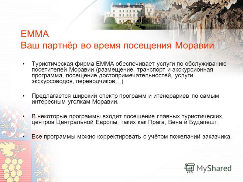 EMMA Ваш партнёр во время посещения Моравии Туристическая фирма EMMA обеспечивает услуги по обслуживанию посетителей Моравии (размещение, транспорт и экскурсионная программа, посещение достопримечательностей, услуги экскурсоводов, переводчиков…) Пред