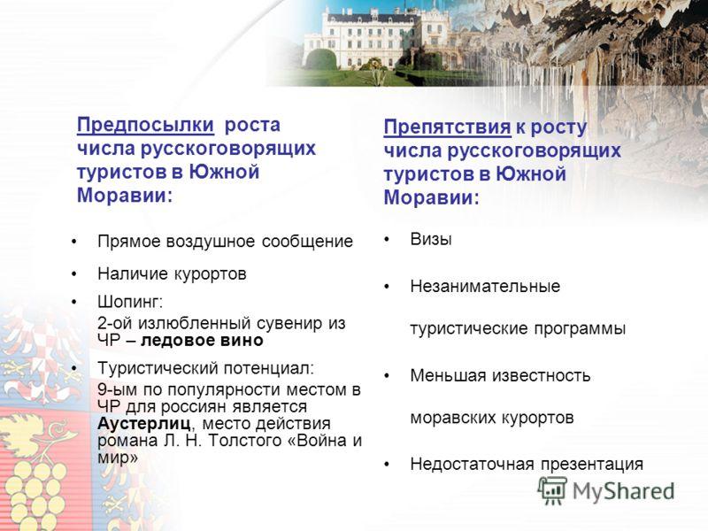Предпосылки роста числа русскоговорящих туристов в Южной Моравии: Прямое воздушное сообщение Наличие курортов Шопинг: 2-ой излюбленный сувенир из ЧР – ледовое вино Туристический потенциал: 9-ым по популярности местом в ЧР для россиян является Аустерл