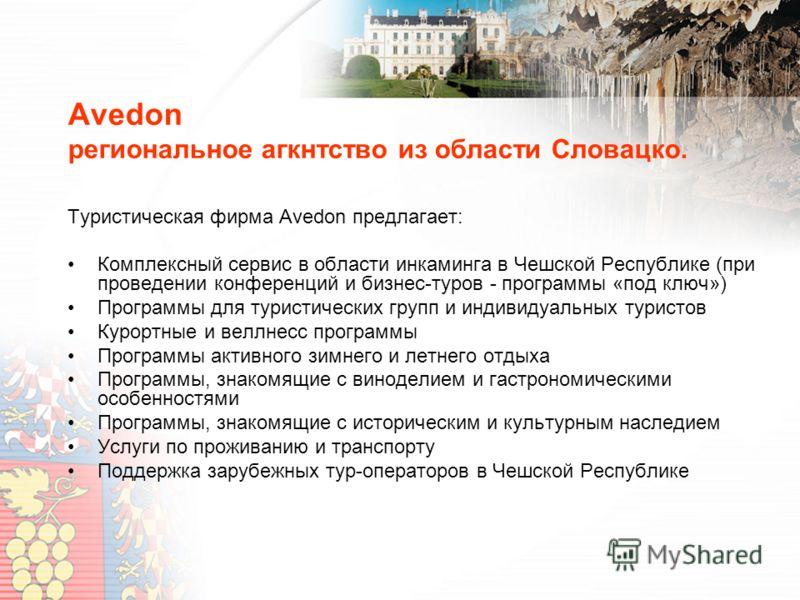 Avedon региональное агкнтство из области Словацко. Туристическая фирма Avedon предлагает: Комплексный сервис в области инкаминга в Чешской Республике (при проведении конференций и бизнес-туров - программы «под ключ») Программы для туристических групп