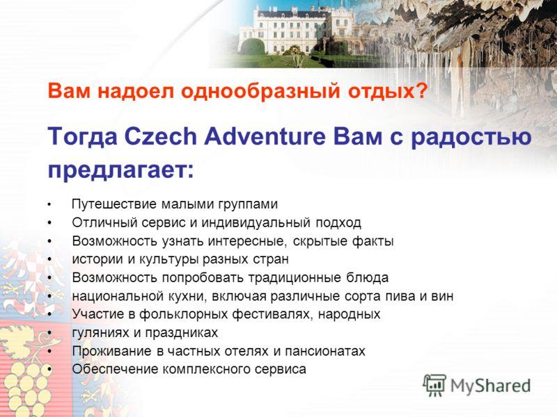 Вам надоел однообразный отдых? Тогда Czech Adventure Вам с радостью предлагает: Путешествие малыми группами Отличный сервис и индивидуальный подход Возможность узнать интересные, скрытые факты истории и культуры разных стран Возможность попробовать т