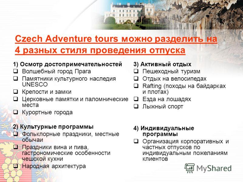 Czech Adventure tours можно разделить на 4 разных стиля проведения отпуска 3) Активный отдых Пешеходный туризм Отдых на велосипедах Rafting (походы на байдарках и плотах) Езда на лошадях Лыжный спорт 4) Индивидуальные программы Организация корпоратив