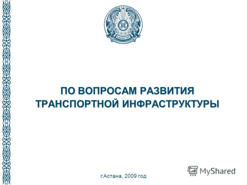 1 ПО ВОПРОСАМ РАЗВИТИЯ ТРАНСПОРТНОЙ ИНФРАСТРУКТУРЫ г.Астана, 2009 год