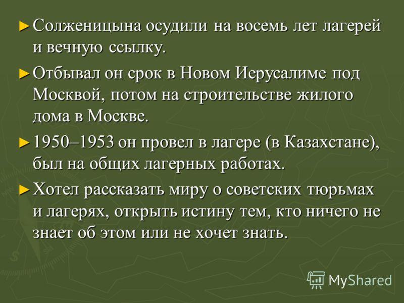 Солженицына осудили на восемь лет лагерей и вечную ссылку. Солженицына осудили на восемь лет лагерей и вечную ссылку. Отбывал он срок в Новом Иерусалиме под Москвой, потом на строительстве жилого дома в Москве. Отбывал он срок в Новом Иерусалиме под