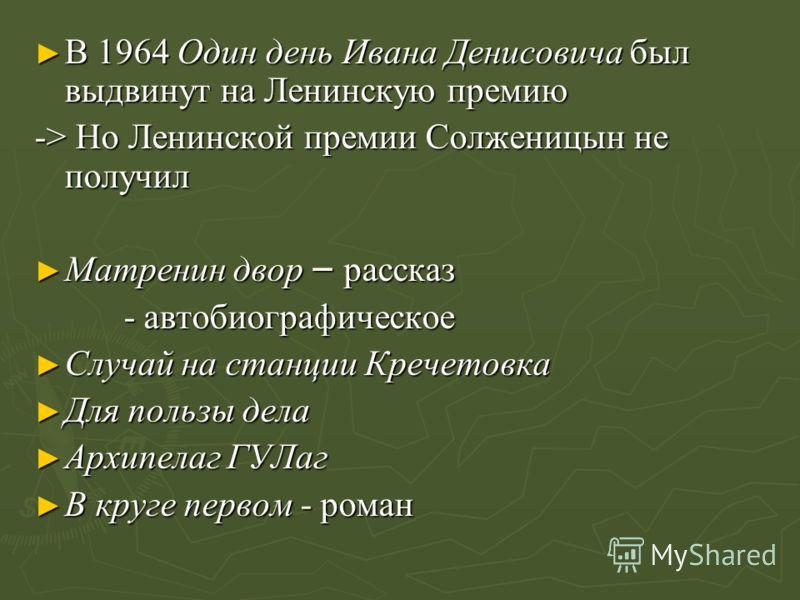 В 1964 Один день Ивана Денисовича был выдвинут на Ленинскую премию В 1964 Один день Ивана Денисовича был выдвинут на Ленинскую премию -> Но Ленинской премии Солженицын не получил Матренин двор – рассказ Матренин двор – рассказ - автобиографическое -