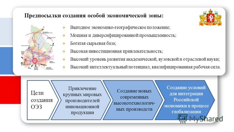 Цели создания ОЭЗ Выгодное экономико-географическое положение; Предпосылки создания особой экономической зоны: Высокая инвестиционная привлекательность; Богатая сырьевая база; Мощная и диверсифицированной промышленность; Высокий интеллектуальный поте