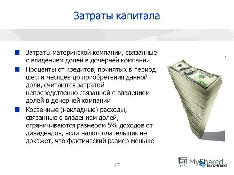 17 Затраты капитала Затраты материнской компании, связанные с владением долей в дочерней компании Проценты от кредитов, принятых в период шести месяцев до приобретения данной доли, считаются затратой непосредственно связанной с владением долей в доче