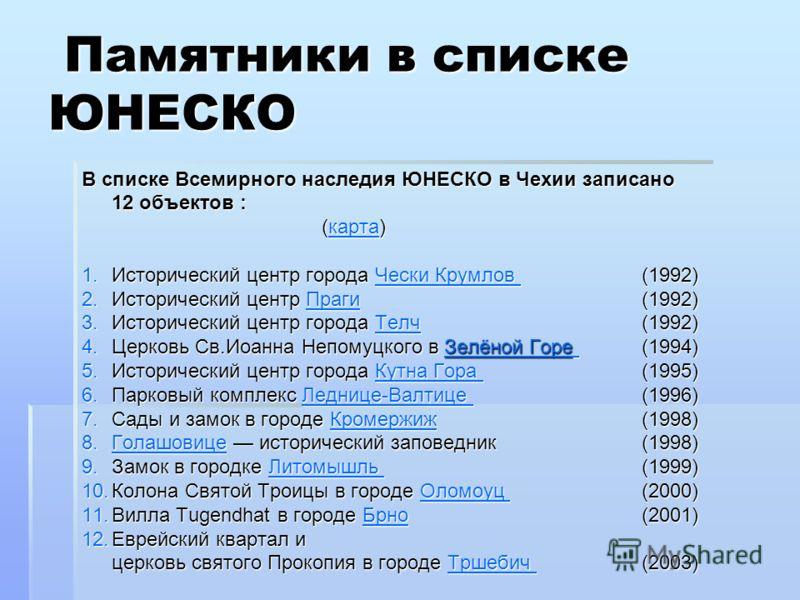 Памятники в списке ЮНЕСКО Памятники в списке ЮНЕСКО В списке Всемирного наследия ЮНЕСКО в Чехии записано 12 объектов : (карта) карта 1.Исторический центр города Чески Крумлов (1992) Чески Крумлов Чески Крумлов 2.Исторический центр Праги (1992) Праги