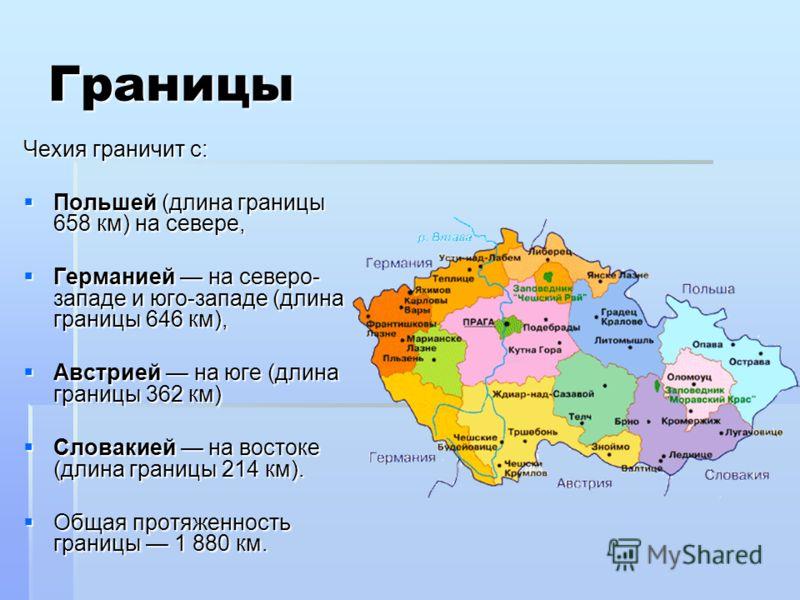 Границы Чехия граничит с: Чехия граничит с: Польшей (длина границы 658 км) на севере, Польшей (длина границы 658 км) на севере, Германией на северо- западе и юго-западе (длина границы 646 км), Германией на северо- западе и юго-западе (длина границы 6