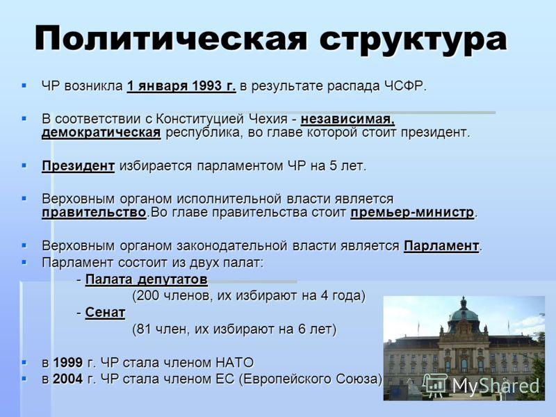 Политическая структура ЧР возникла 1 января 1993 г. в результате распада ЧСФР. ЧР возникла 1 января 1993 г. в результате распада ЧСФР. В соответствии с Конституцией Чехия - независимая, демократическая республика, во главе которой стоит президент. В