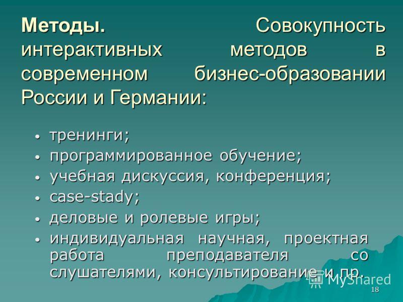 18 Методы. Совокупность интерактивных методов в современном бизнес-образовании России и Германии: тренинги; тренинги; программированное обучение; программированное обучение; учебная дискуссия, конференция; учебная дискуссия, конференция; case-stady;