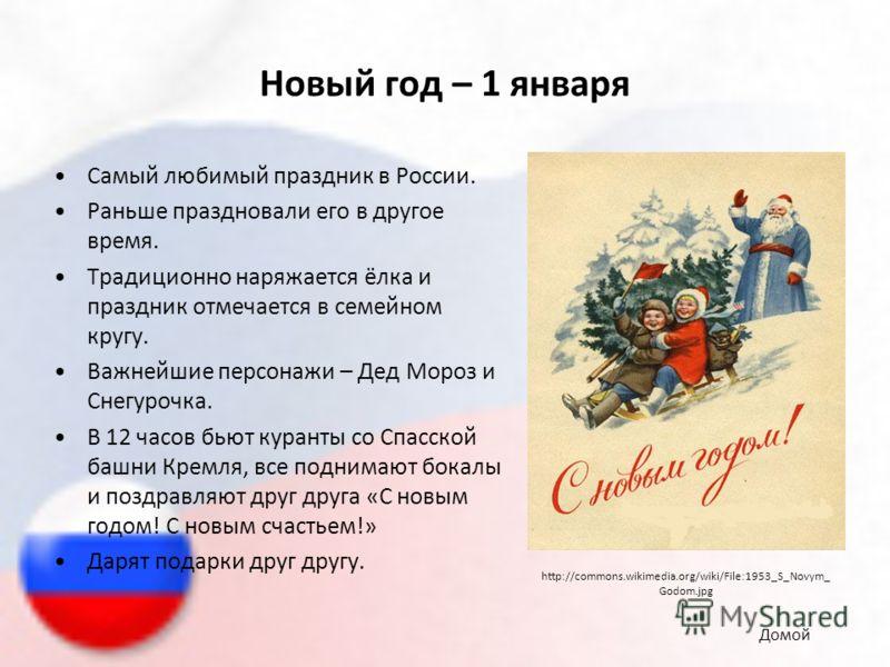 Новый год – 1 января Самый любимый праздник в России. Раньше праздновали его в другое время. Традиционно наряжается ёлка и праздник отмечается в семейном кругу. Важнейшие персонажи – Дед Мороз и Снегурочка. В 12 часов бьют куранты со Спасской башни К