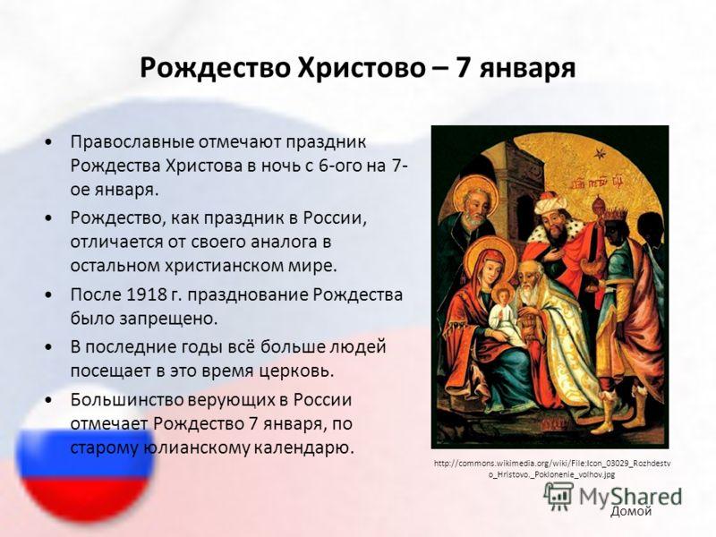 Рождество Христово – 7 января Православные отмечают праздник Рождества Христова в ночь с 6-ого на 7- ое января. Рождество, как праздник в России, отличается от своего аналога в остальном христианском мире. После 1918 г. празднование Рождества было за