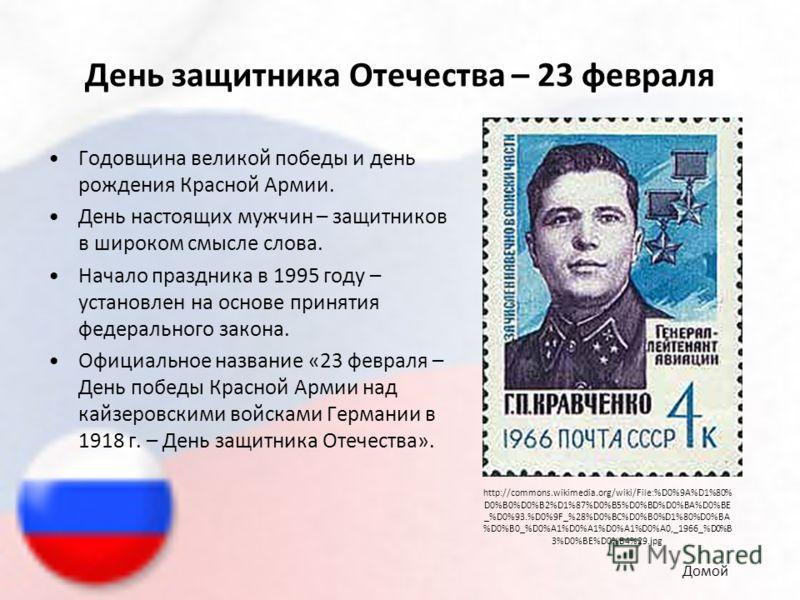День защитника Отечества – 23 февраля Годовщина великой победы и день рождения Красной Армии. День настоящих мужчин – защитников в широком смысле слова. Начало праздника в 1995 году – установлен на основе принятия федерального закона. Официальное наз