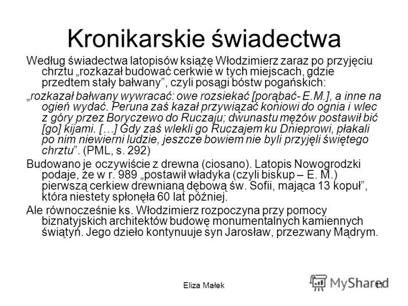 Eliza Małek11 Kronikarskie świadectwa Według świadectwa latopisów książę Włodzimierz zaraz po przyjęciu chrztu rozkazał budować cerkwie w tych miejscach, gdzie przedtem stały bałwany, czyli posągi bóstw pogańskich: rozkazał bałwany wywracać: owe rozs